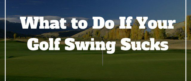 what-to-do-if-your-golf-swing-sucks